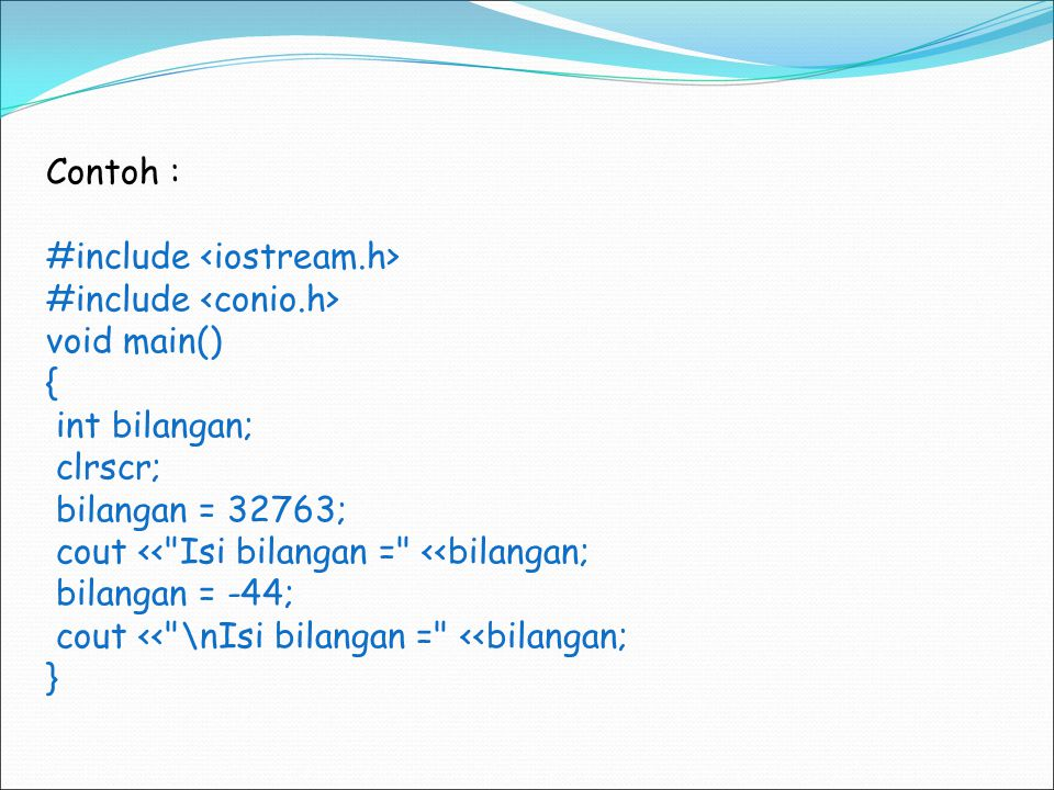 Contoh : #include <iostream.h> #include <conio.h> void main() { int bilangan; clrscr; bilangan = 32763;