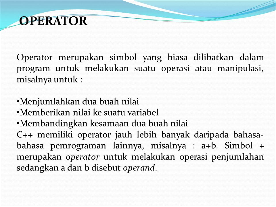 OPERATOR Operator merupakan simbol yang biasa dilibatkan dalam program untuk melakukan suatu operasi atau manipulasi, misalnya untuk :