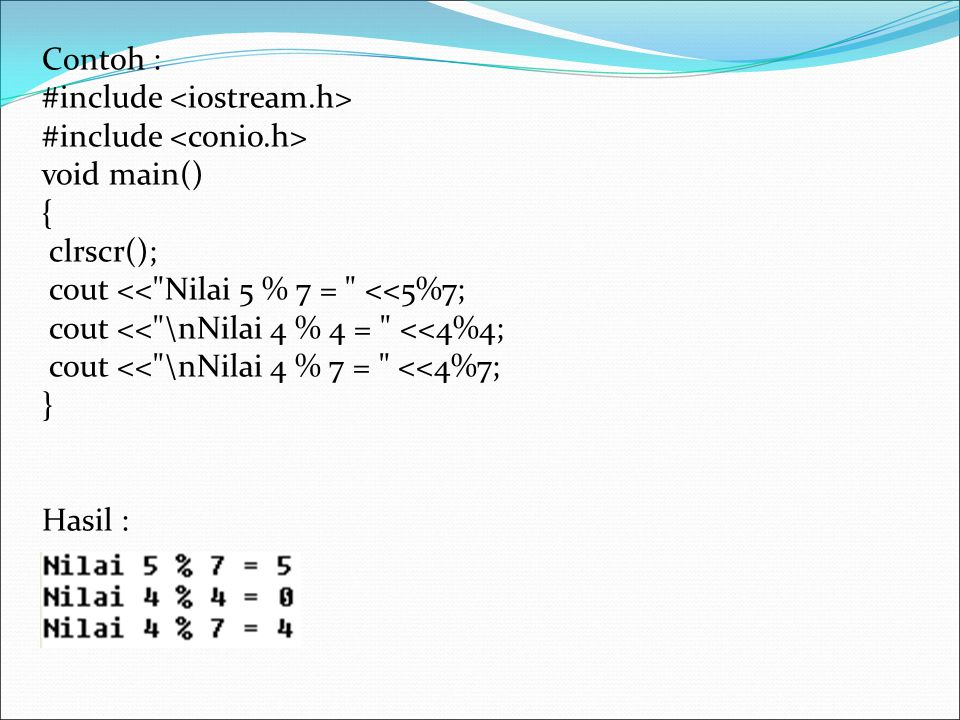 Contoh : #include <iostream.h> #include <conio.h> void main() { clrscr(); cout << Nilai 5 % 7 = <<5%7;