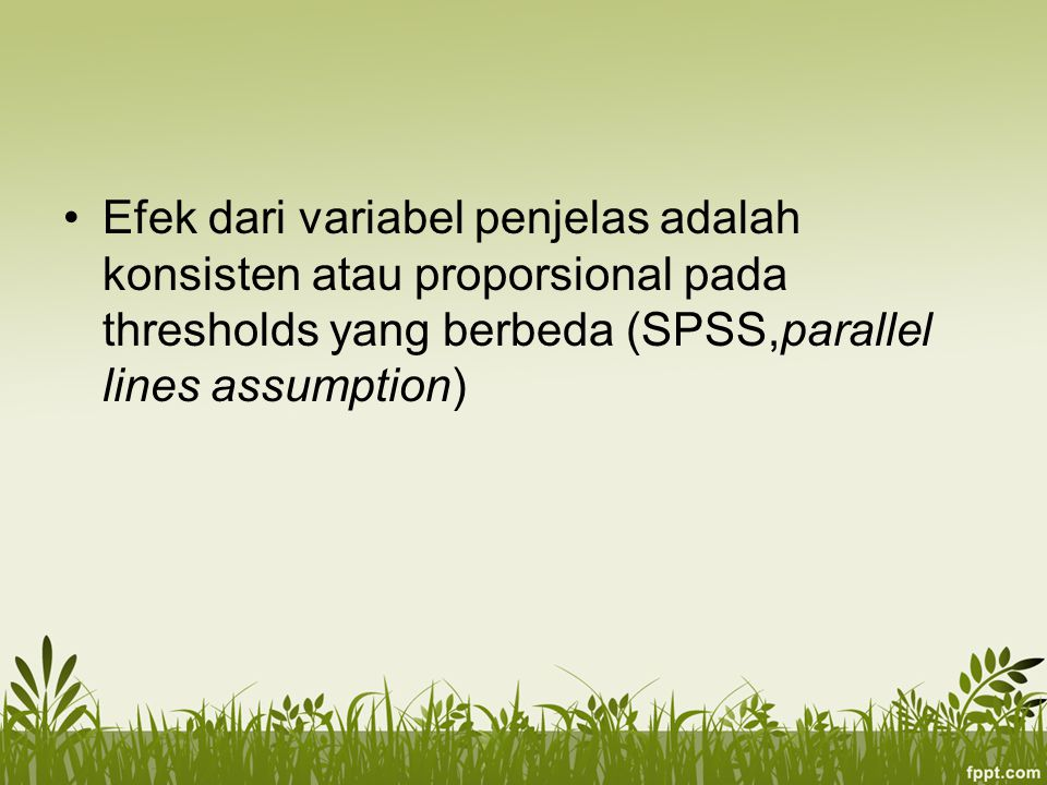 Efek dari variabel penjelas adalah konsisten atau proporsional pada thresholds yang berbeda (SPSS,parallel lines assumption)