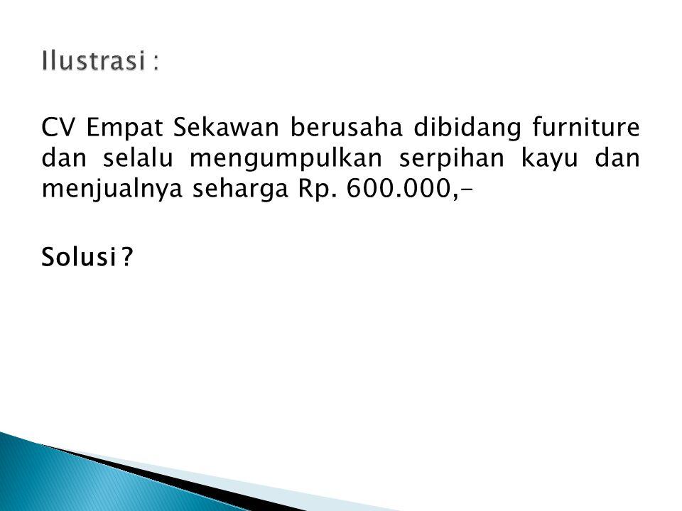 Ilustrasi : CV Empat Sekawan berusaha dibidang furniture dan selalu mengumpulkan serpihan kayu dan menjualnya seharga Rp.