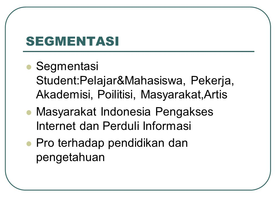 SEGMENTASI Segmentasi Student:Pelajar&Mahasiswa, Pekerja, Akademisi, Poilitisi, Masyarakat,Artis.