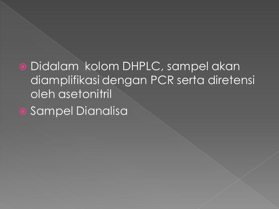 Didalam kolom DHPLC, sampel akan diamplifikasi dengan PCR serta diretensi oleh asetonitril
