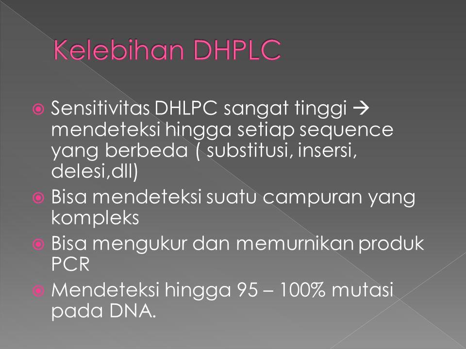 Kelebihan DHPLC Sensitivitas DHLPC sangat tinggi  mendeteksi hingga setiap sequence yang berbeda ( substitusi, insersi, delesi,dll)