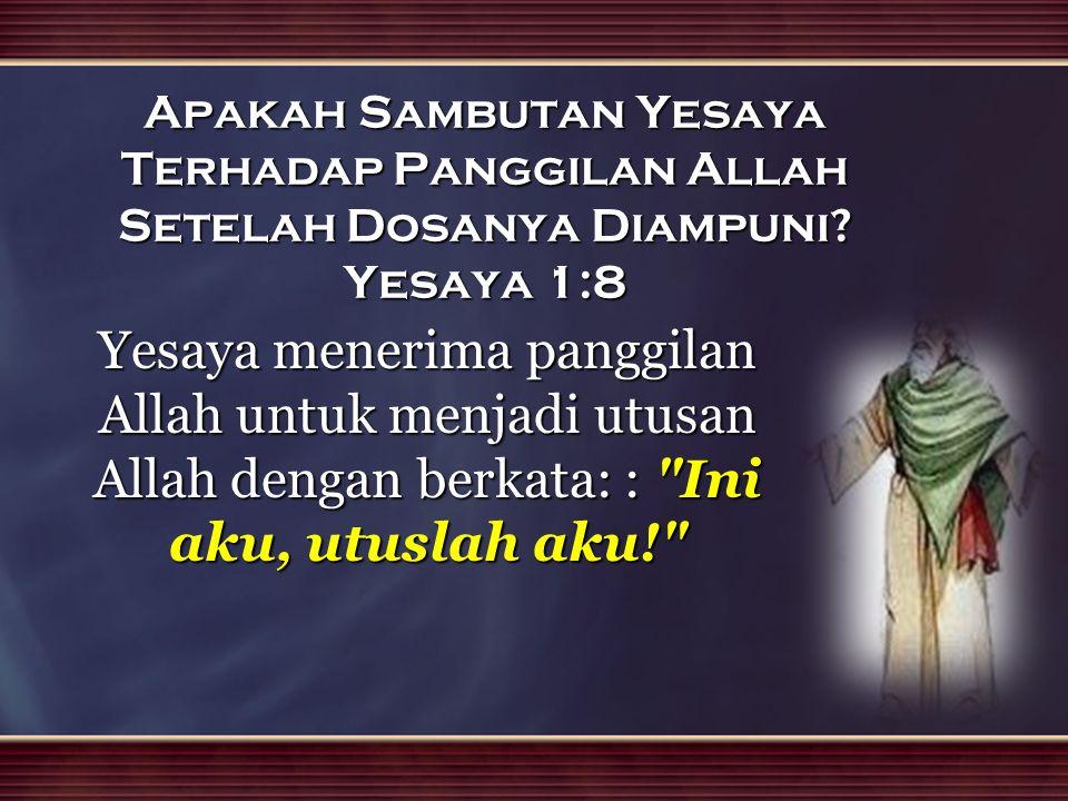 Apakah Sambutan Yesaya Terhadap Panggilan Allah Setelah Dosanya Diampuni Yesaya 1:8