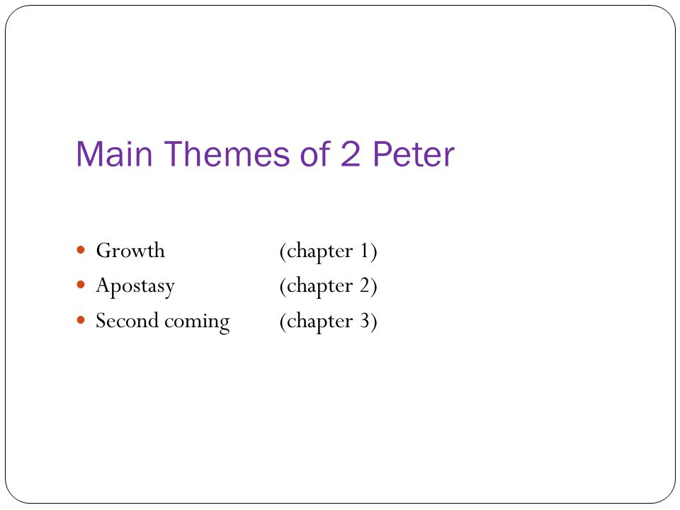 Main Themes of 2 Peter Growth (chapter 1) Apostasy (chapter 2)