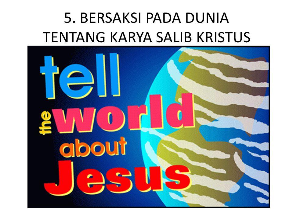 5. BERSAKSI PADA DUNIA TENTANG KARYA SALIB KRISTUS