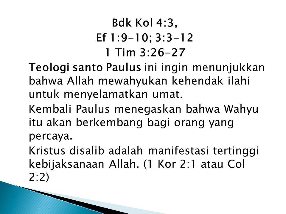 Bdk Kol 4:3, Ef 1:9-10; 3:3-12 1 Tim 3:26-27 Teologi santo Paulus ini ingin menunjukkan bahwa Allah mewahyukan kehendak ilahi untuk menyelamatkan umat.