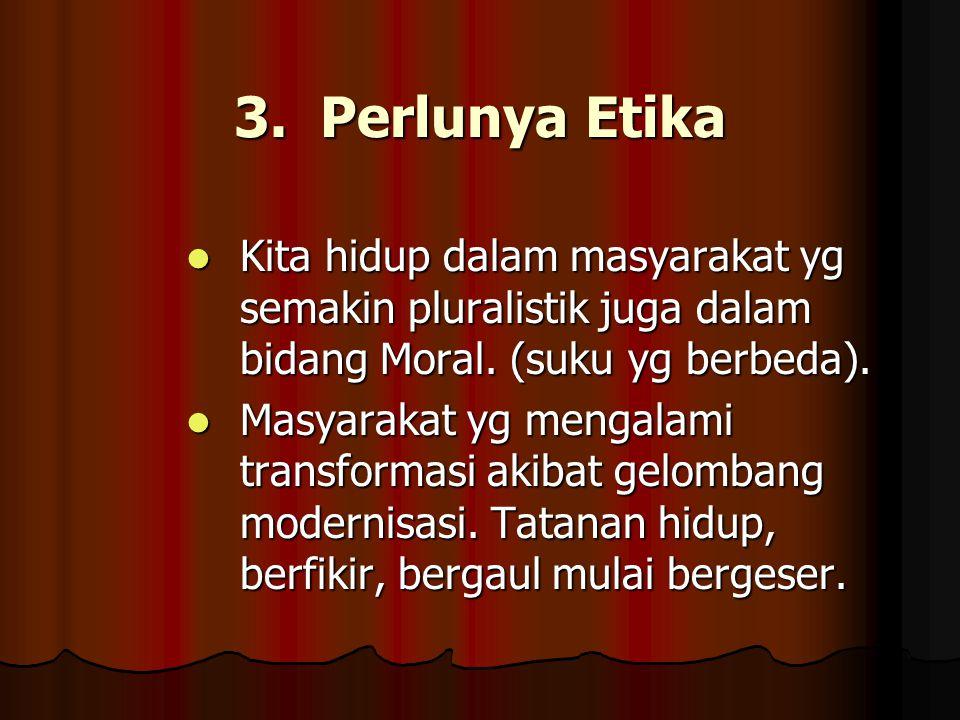 3. Perlunya Etika Kita hidup dalam masyarakat yg semakin pluralistik juga dalam bidang Moral. (suku yg berbeda).