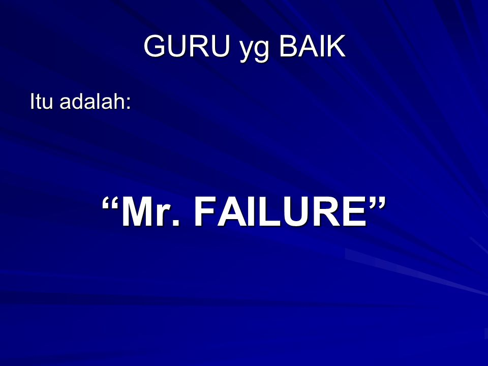 GURU yg BAIK Itu adalah: Mr. FAILURE
