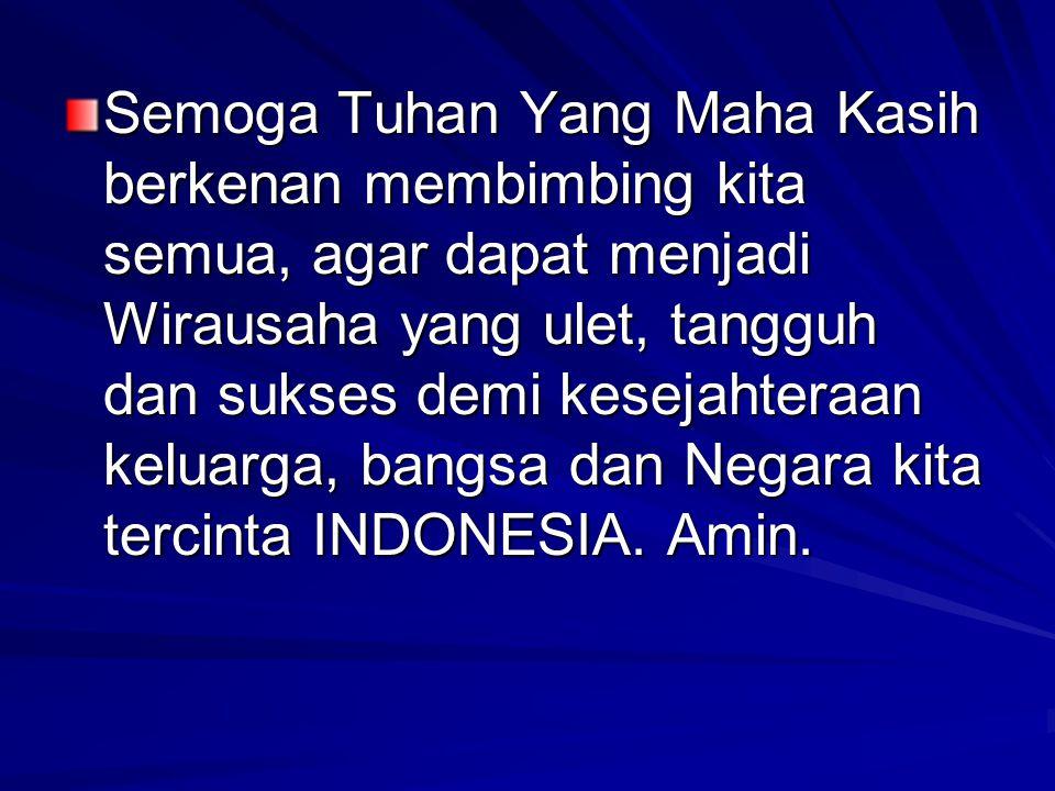 Semoga Tuhan Yang Maha Kasih berkenan membimbing kita semua, agar dapat menjadi Wirausaha yang ulet, tangguh dan sukses demi kesejahteraan keluarga, bangsa dan Negara kita tercinta INDONESIA.