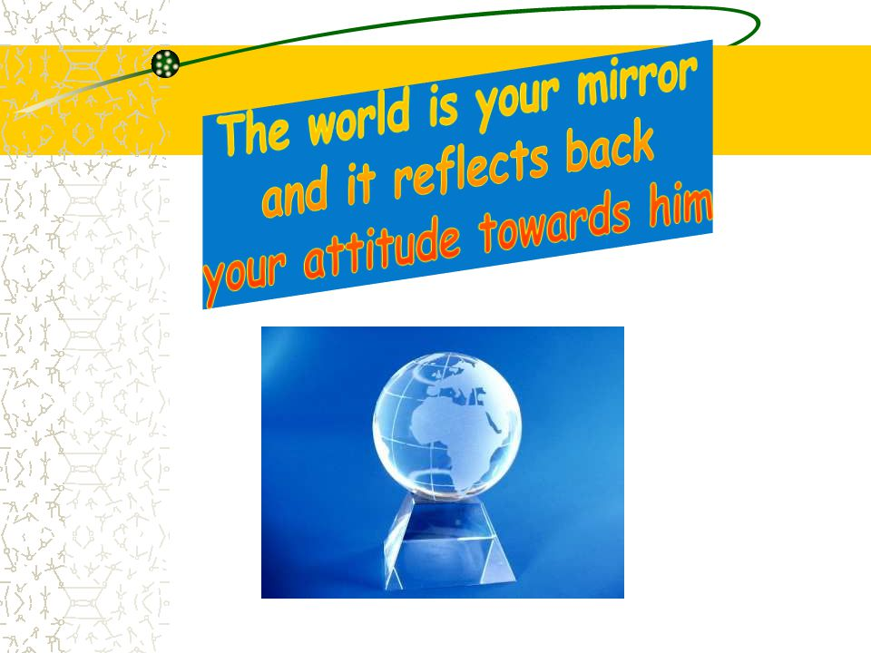 The world is your mirror your attitude towards him