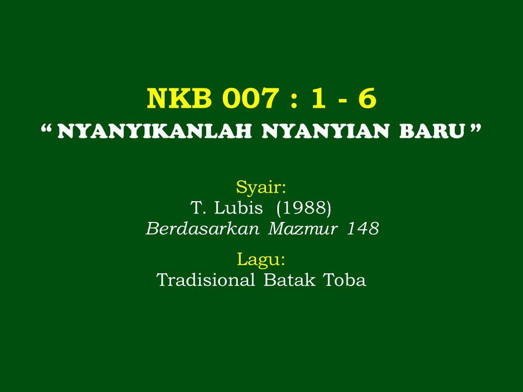 NKB 007 : 1 - 6 NYANYIKANLAH NYANYIAN BARU Syair: T. Lubis (1988)