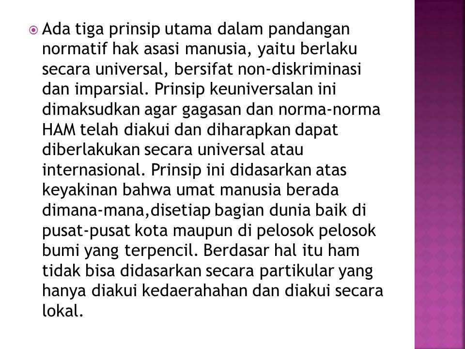 Ada tiga prinsip utama dalam pandangan normatif hak asasi manusia, yaitu berlaku secara universal, bersifat non-diskriminasi dan imparsial.