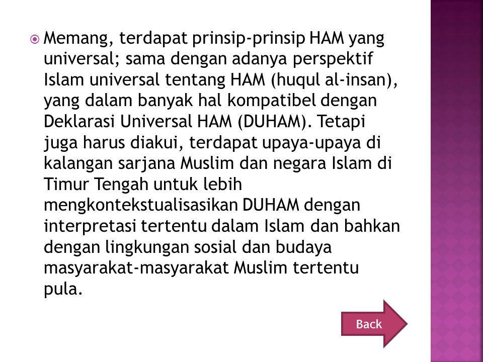 Memang, terdapat prinsip-prinsip HAM yang universal; sama dengan adanya perspektif Islam universal tentang HAM (huqul al-insan), yang dalam banyak hal kompatibel dengan Deklarasi Universal HAM (DUHAM). Tetapi juga harus diakui, terdapat upaya-upaya di kalangan sarjana Muslim dan negara Islam di Timur Tengah untuk lebih mengkontekstualisasikan DUHAM dengan interpretasi tertentu dalam Islam dan bahkan dengan lingkungan sosial dan budaya masyarakat-masyarakat Muslim tertentu pula.