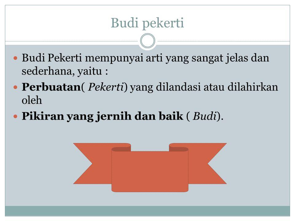 Budi pekerti Budi Pekerti mempunyai arti yang sangat jelas dan sederhana, yaitu : Perbuatan( Pekerti) yang dilandasi atau dilahirkan oleh