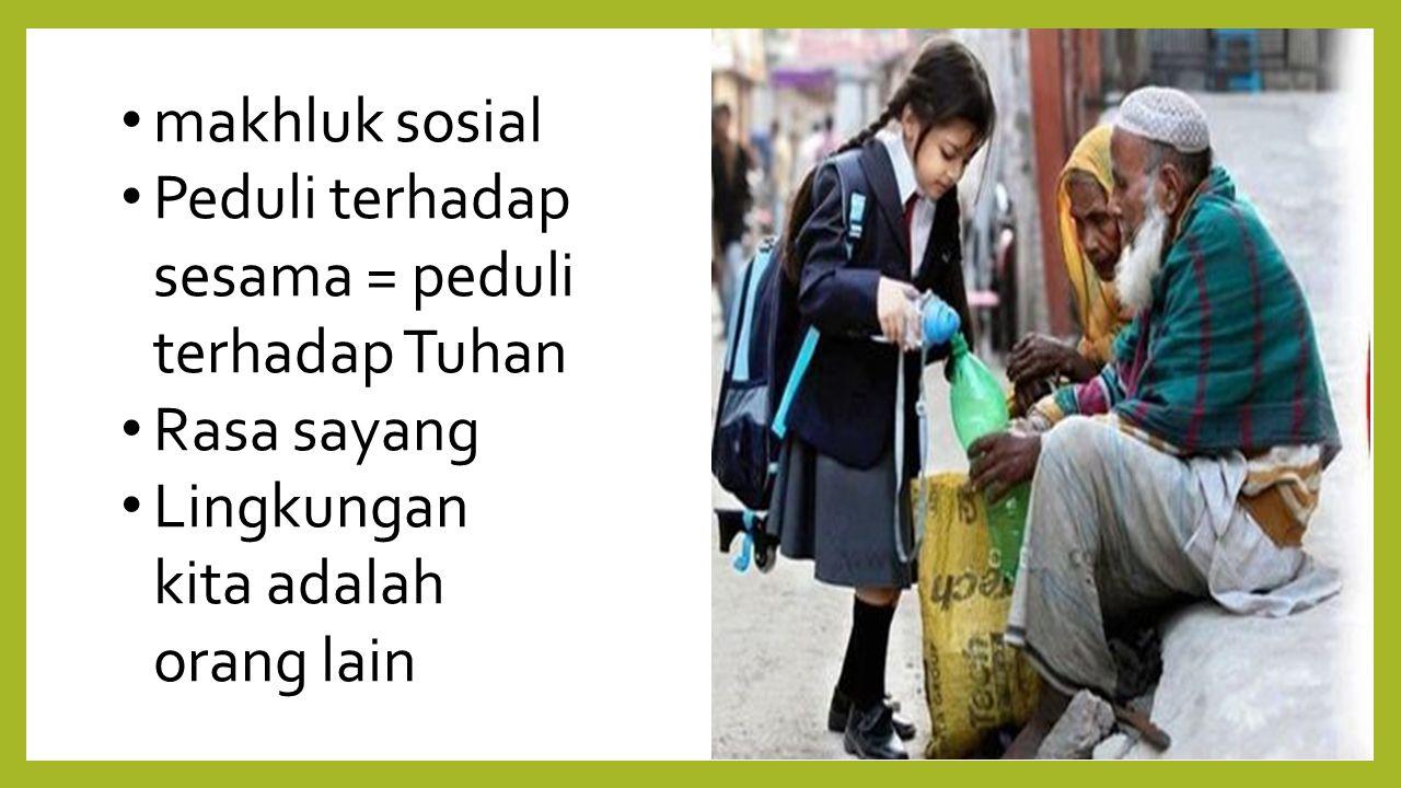 makhluk sosial Peduli terhadap sesama = peduli terhadap Tuhan.