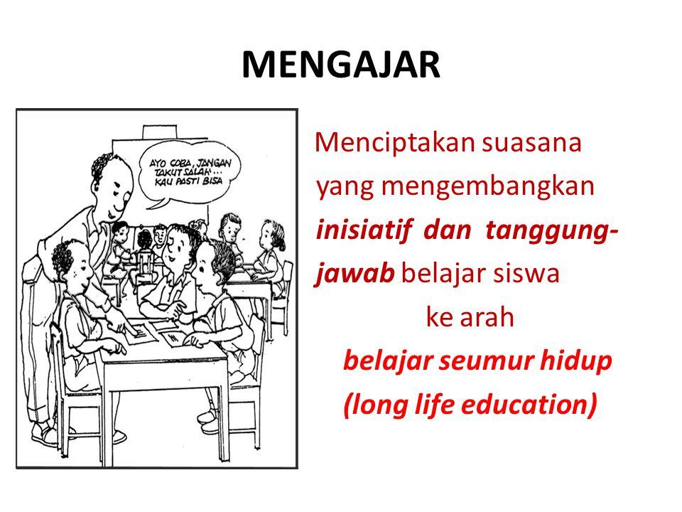 MENGAJAR Menciptakan suasana yang mengembangkan inisiatif dan tanggung- jawab belajar siswa ke arah belajar seumur hidup (long life education)