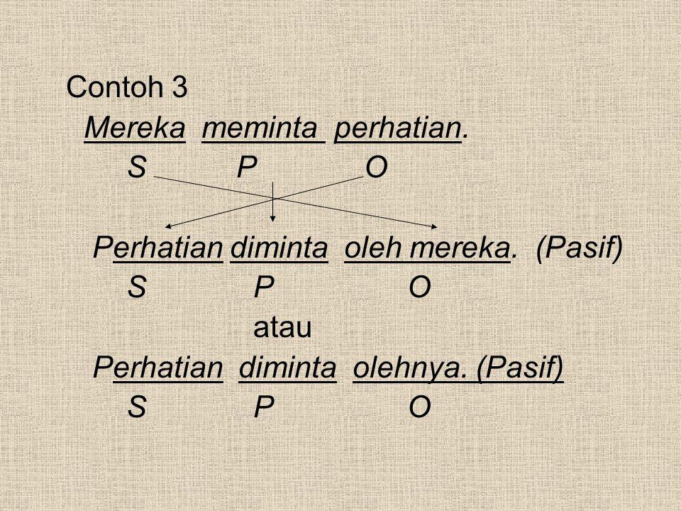 Contoh 3 Mereka meminta perhatian. S P O. Perhatian diminta oleh mereka. (Pasif) S P O.