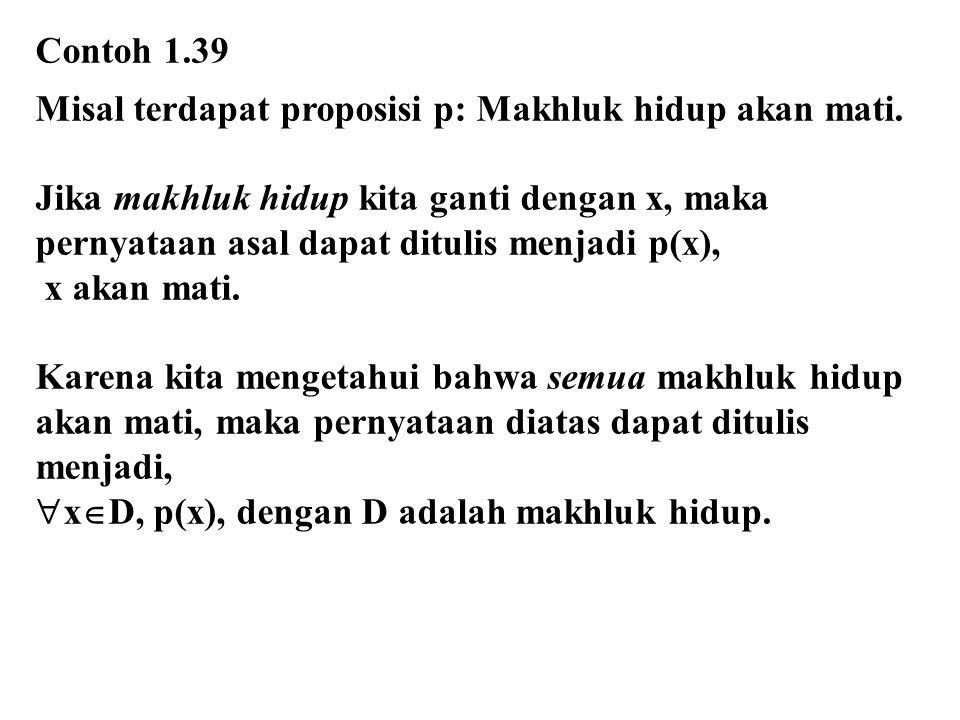 Contoh 1.39 Misal terdapat proposisi p: Makhluk hidup akan mati. Jika makhluk hidup kita ganti dengan x, maka.