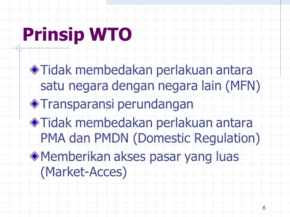 Prinsip WTO Tidak membedakan perlakuan antara satu negara dengan negara lain (MFN) Transparansi perundangan.