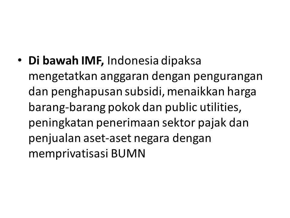 Di bawah IMF, Indonesia dipaksa mengetatkan anggaran dengan pengurangan dan penghapusan subsidi, menaikkan harga barang-barang pokok dan public utilities, peningkatan penerimaan sektor pajak dan penjualan aset-aset negara dengan memprivatisasi BUMN
