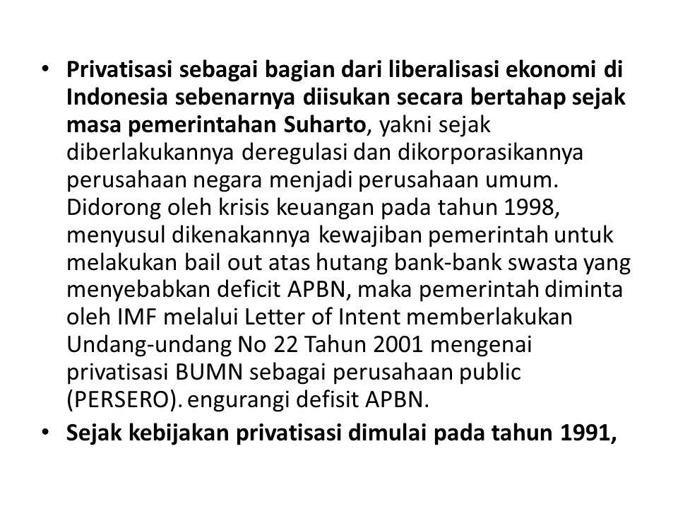 Privatisasi sebagai bagian dari liberalisasi ekonomi di Indonesia sebenarnya diisukan secara bertahap sejak masa pemerintahan Suharto, yakni sejak diberlakukannya deregulasi dan dikorporasikannya perusahaan negara menjadi perusahaan umum. Didorong oleh krisis keuangan pada tahun 1998, menyusul dikenakannya kewajiban pemerintah untuk melakukan bail out atas hutang bank-bank swasta yang menyebabkan deficit APBN, maka pemerintah diminta oleh IMF melalui Letter of Intent memberlakukan Undang-undang No 22 Tahun 2001 mengenai privatisasi BUMN sebagai perusahaan public (PERSERO). engurangi defisit APBN.