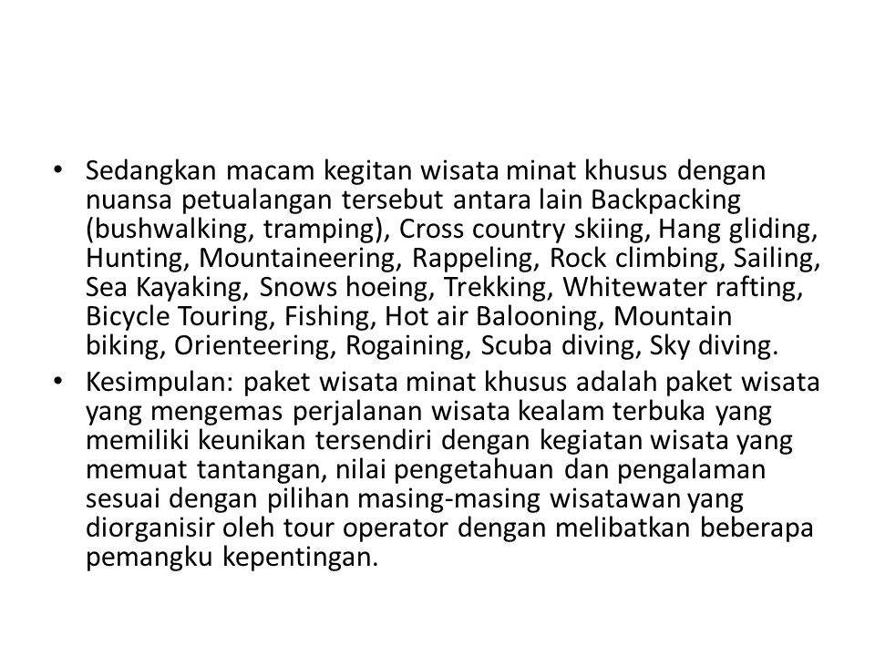 Sedangkan macam kegitan wisata minat khusus dengan nuansa petualangan tersebut antara lain Backpacking (bushwalking, tramping), Cross country skiing, Hang gliding, Hunting, Mountaineering, Rappeling, Rock climbing, Sailing, Sea Kayaking, Snows hoeing, Trekking, Whitewater rafting, Bicycle Touring, Fishing, Hot air Balooning, Mountain biking, Orienteering, Rogaining, Scuba diving, Sky diving.