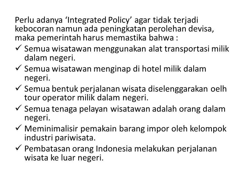 Perlu adanya 'Integrated Policy' agar tidak terjadi kebocoran namun ada peningkatan perolehan devisa, maka pemerintah harus memastika bahwa :