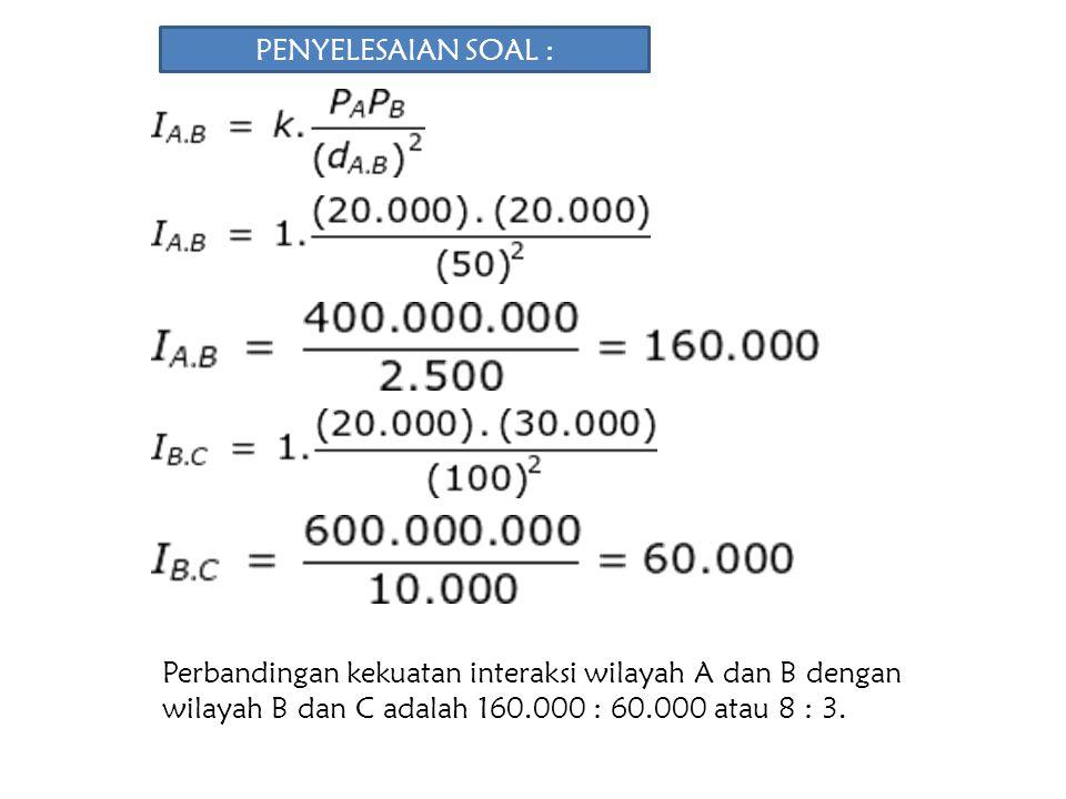 PENYELESAIAN SOAL : Perbandingan kekuatan interaksi wilayah A dan B dengan wilayah B dan C adalah 160.000 : 60.000 atau 8 : 3.