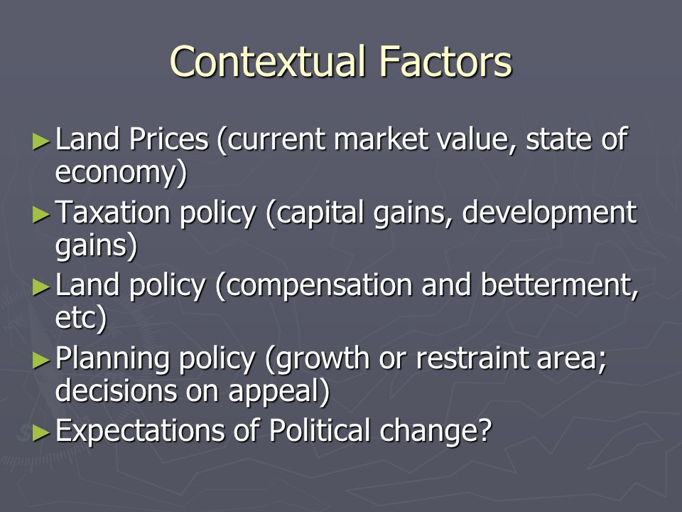 Contextual Factors Land Prices (current market value, state of economy) Taxation policy (capital gains, development gains)