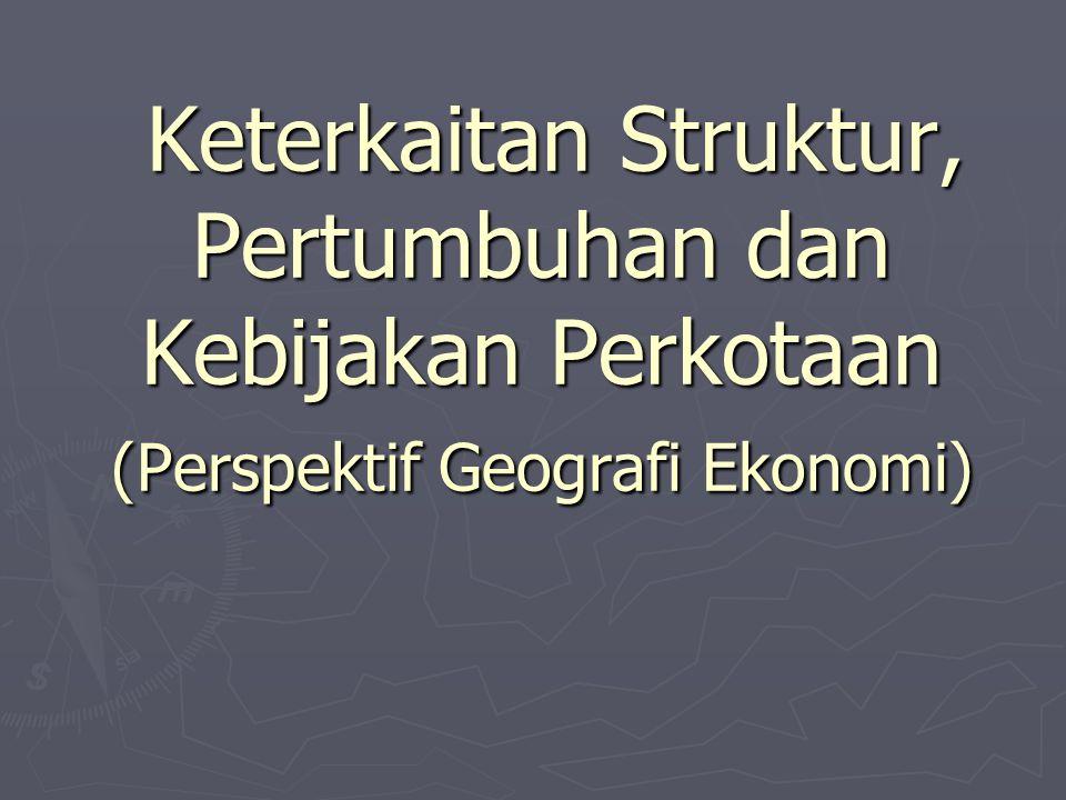Keterkaitan Struktur, Pertumbuhan dan Kebijakan Perkotaan (Perspektif Geografi Ekonomi)