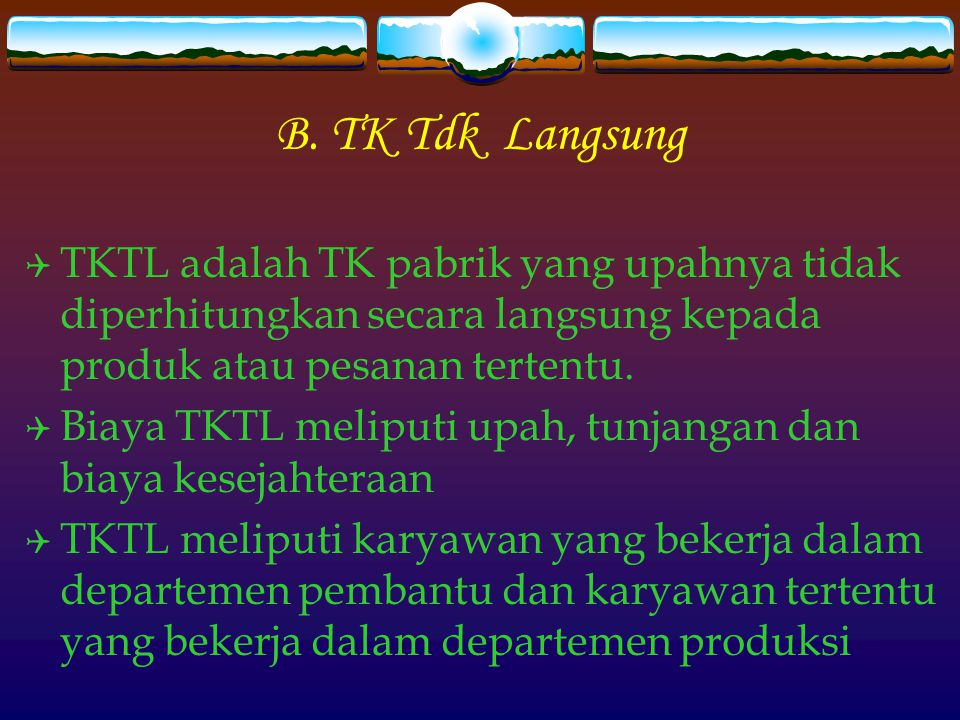 B. TK Tdk Langsung TKTL adalah TK pabrik yang upahnya tidak diperhitungkan secara langsung kepada produk atau pesanan tertentu.