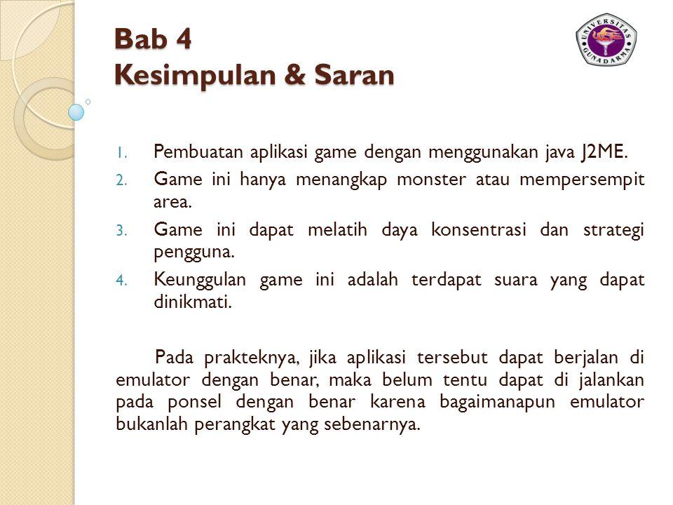 Bab 4 Kesimpulan & Saran Pembuatan aplikasi game dengan menggunakan java J2ME. Game ini hanya menangkap monster atau mempersempit area.