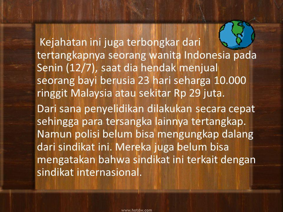 Kejahatan ini juga terbongkar dari tertangkapnya seorang wanita Indonesia pada Senin (12/7), saat dia hendak menjual seorang bayi berusia 23 hari seharga 10.000 ringgit Malaysia atau sekitar Rp 29 juta.
