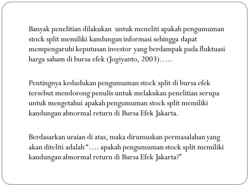 Banyak penelitian dilakukan untuk meneliti apakah pengumuman stock split memiliki kandungan informasi sehingga dapat mempengaruhi keputusan investor yang berdampak pada fluktuasi harga saham di bursa efek (Jogiyanto, 2003)…..