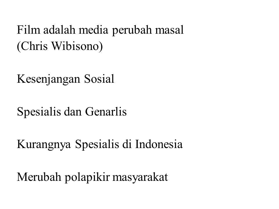 Film adalah media perubah masal (Chris Wibisono) Kesenjangan Sosial Spesialis dan Genarlis Kurangnya Spesialis di Indonesia Merubah polapikir masyarakat