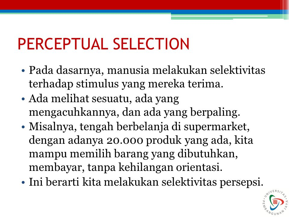 PERCEPTUAL SELECTION Pada dasarnya, manusia melakukan selektivitas terhadap stimulus yang mereka terima.