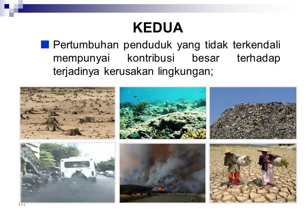 KEDUA Pertumbuhan penduduk yang tidak terkendali mempunyai kontribusi besar terhadap terjadinya kerusakan lingkungan;