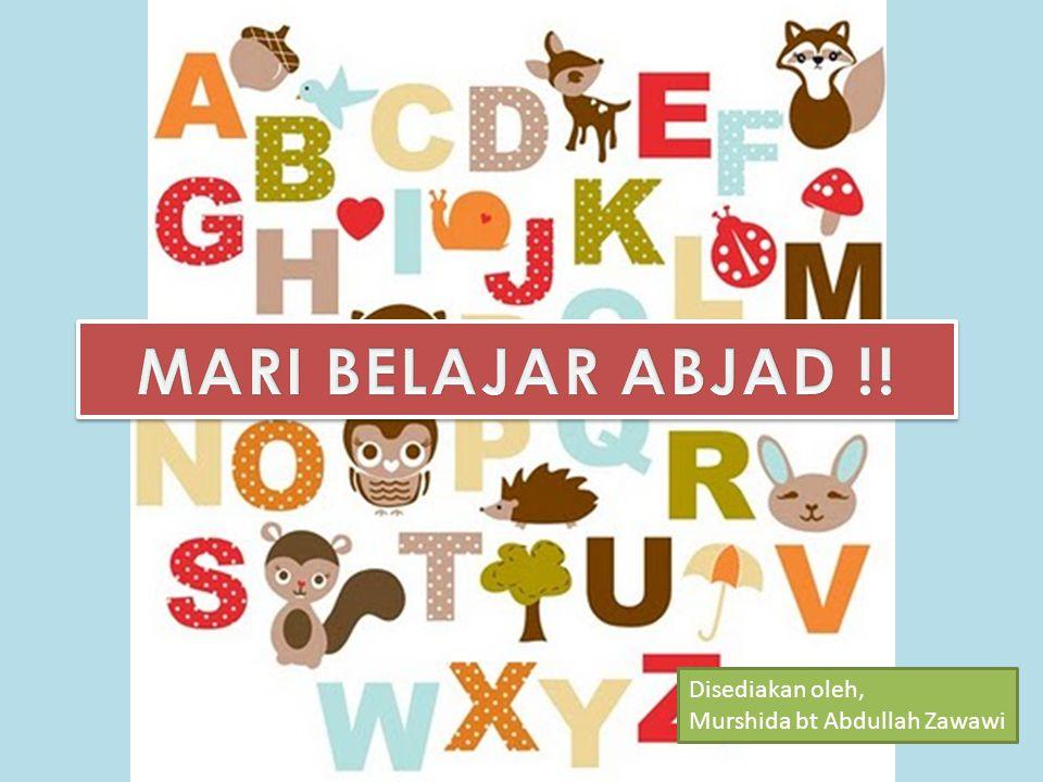 MARI BELAJAR ABJAD !! Disediakan oleh, Murshida bt Abdullah Zawawi