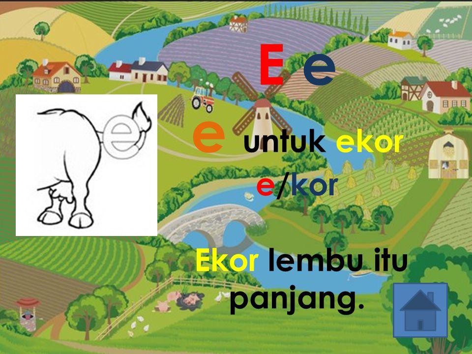 E e e untuk ekor e/kor Ekor lembu itu panjang.