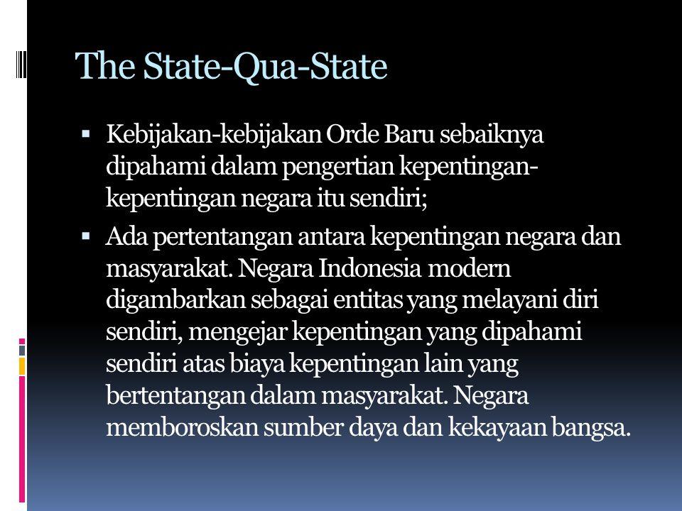 The State-Qua-State Kebijakan-kebijakan Orde Baru sebaiknya dipahami dalam pengertian kepentingan- kepentingan negara itu sendiri;