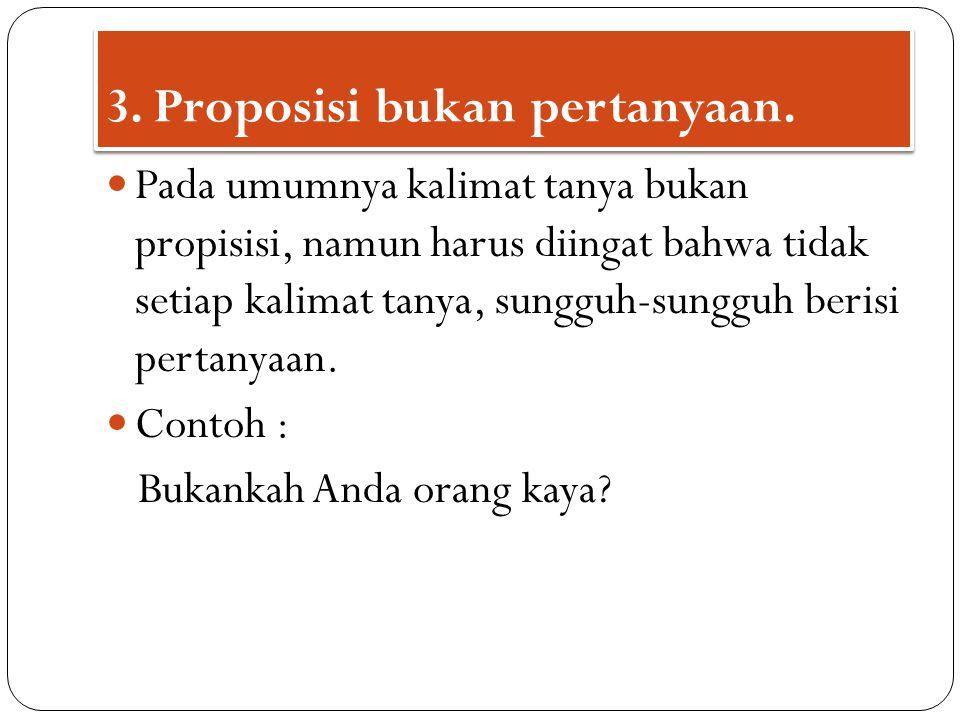 3. Proposisi bukan pertanyaan.