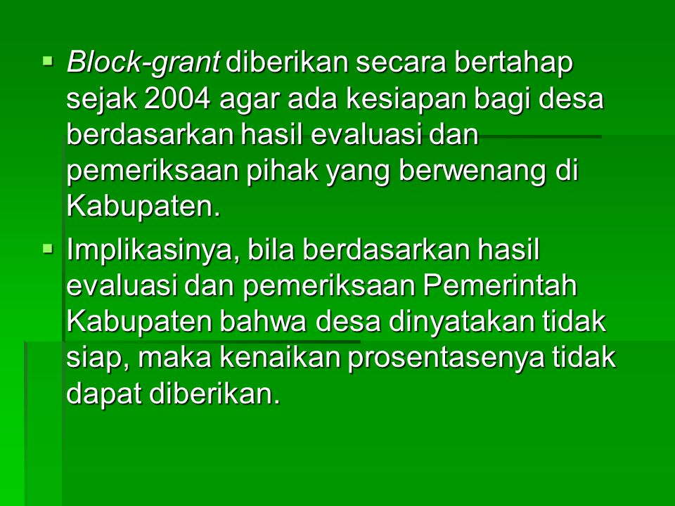 Block-grant diberikan secara bertahap sejak 2004 agar ada kesiapan bagi desa berdasarkan hasil evaluasi dan pemeriksaan pihak yang berwenang di Kabupaten.