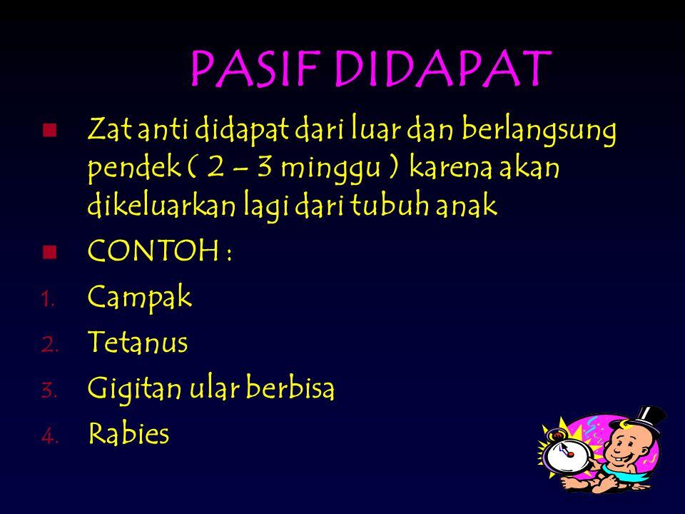 PASIF DIDAPAT Zat anti didapat dari luar dan berlangsung pendek ( 2 – 3 minggu ) karena akan dikeluarkan lagi dari tubuh anak.