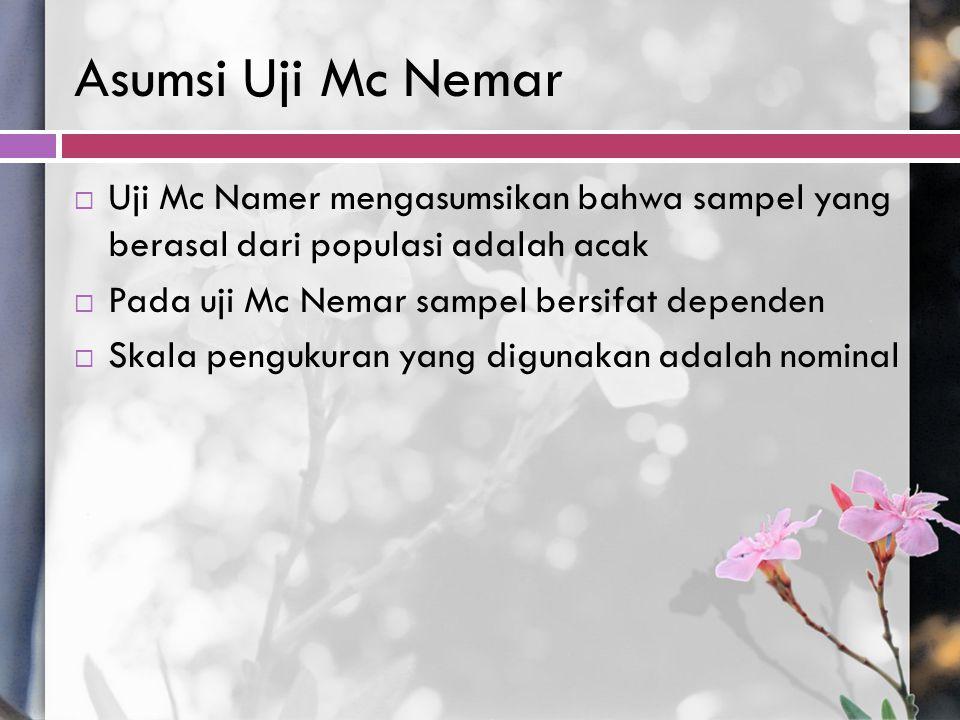 Asumsi Uji Mc Nemar Uji Mc Namer mengasumsikan bahwa sampel yang berasal dari populasi adalah acak.