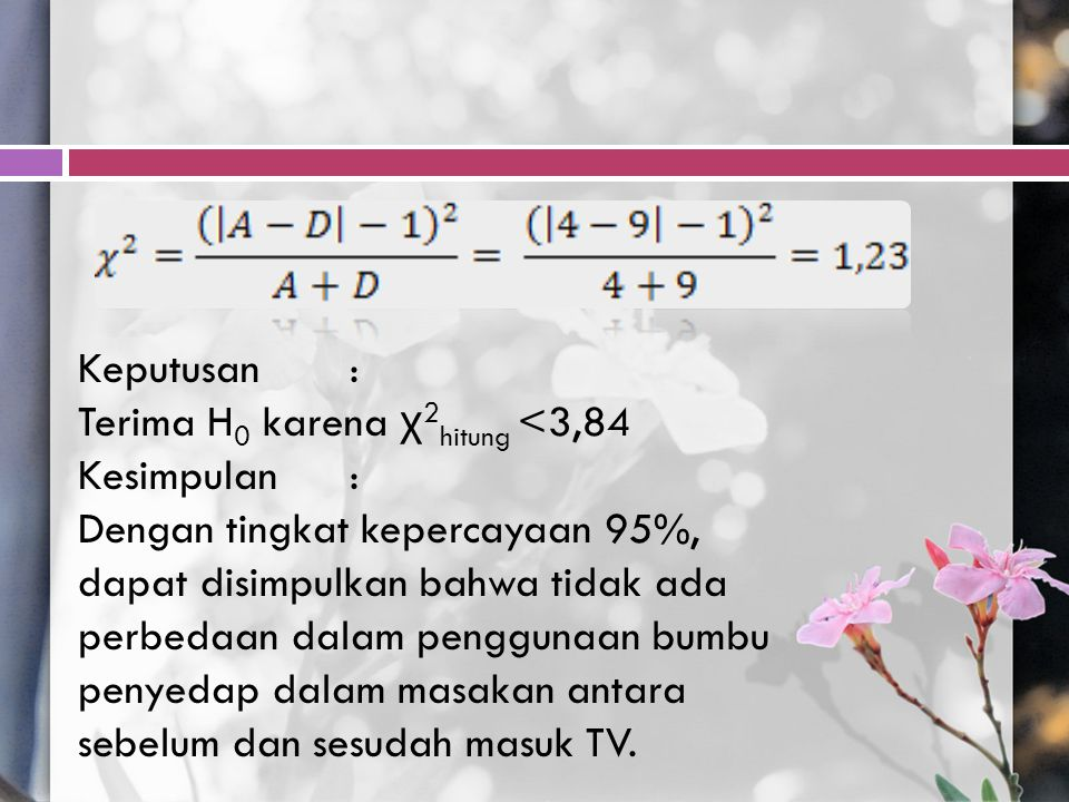 Keputusan : Terima H0 karena χ2hitung <3,84. Kesimpulan :
