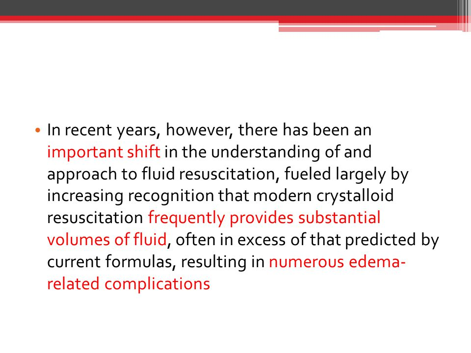 In recent years, however, there has been an important shift in the understanding of and approach to fluid resuscitation, fueled largely by increasing recognition that modern crystalloid resuscitation frequently provides substantial volumes of fluid, often in excess of that predicted by current formulas, resulting in numerous edema- related complications