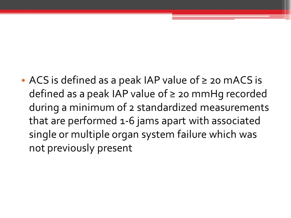 ACS is defined as a peak IAP value of ≥ 20 mACS is defined as a peak IAP value of ≥ 20 mmHg recorded during a minimum of 2 standardized measurements that are performed 1-6 jams apart with associated single or multiple organ system failure which was not previously present