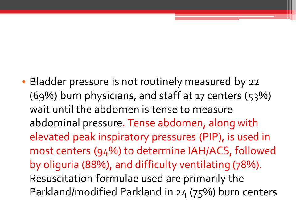 Bladder pressure is not routinely measured by 22 (69%) burn physicians, and staff at 17 centers (53%) wait until the abdomen is tense to measure abdominal pressure.